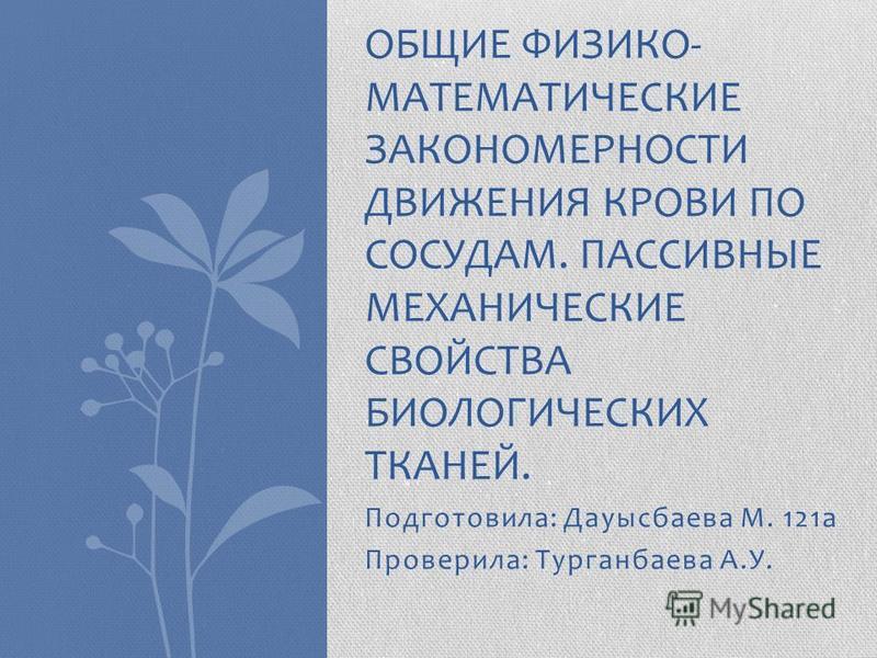 Подготовила: Дауысбаева М. 121 а Проверила: Турганбаева А.У. ОБЩИЕ ФИЗИКО- МАТЕМАТИЧЕСКИЕ ЗАКОНОМЕРНОСТИ ДВИЖЕНИЯ КРОВИ ПО СОСУДАМ. ПАССИВНЫЕ МЕХАНИЧЕСКИЕ СВОЙСТВА БИОЛОГИЧЕСКИХ ТКАНЕЙ.