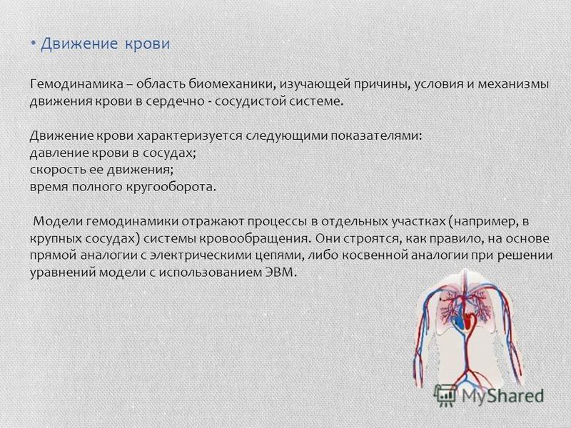 Движение крови Гемодинамика – область биомеханики, изучающей причины, условия и механизмы движения крови в сердечно - сосудистой системе. Движение крови характеризуется следующими показателями: давление крови в сосудах; скорость ее движения; время по