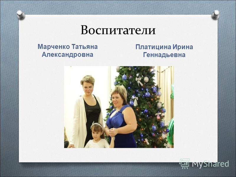 Воспитатели Марченко Татьяна Александровна Платицина Ирина Геннадьевна
