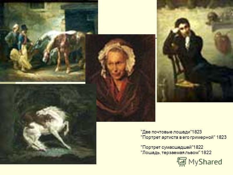 Две почтовые лошади1823 Портрет артиста в его гримерной 1823 Портрет сумасшедшей1822 Лошадь, терзаемая львом 1822