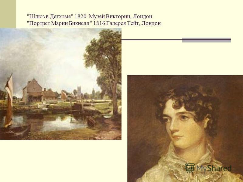 Шлюз в Детхэме 1820 Музей Виктории, Лондон Портрет Марии Бикнелл 1816 Галерея Тейт, Лондон