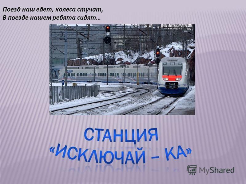 Поезд наш едет, колеса стучат, В поезде нашем ребята сидят…