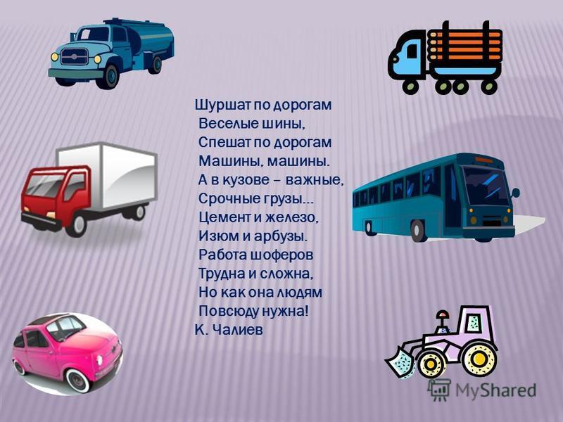 Шуршат по дорогам Веселые шины, Спешат по дорогам Машины, машины. А в кузове – важные, Срочные грузы… Цемент и железо, Изюм и арбузы. Работа шоферов Трудна и сложна, Но как она людям Повсюду нужна! К. Чалиев