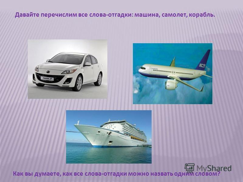Давайте перечислим все слова-отгадки: машина, самолет, корабль. Как вы думаете, как все слова-отгадки можно назвать одним словом?