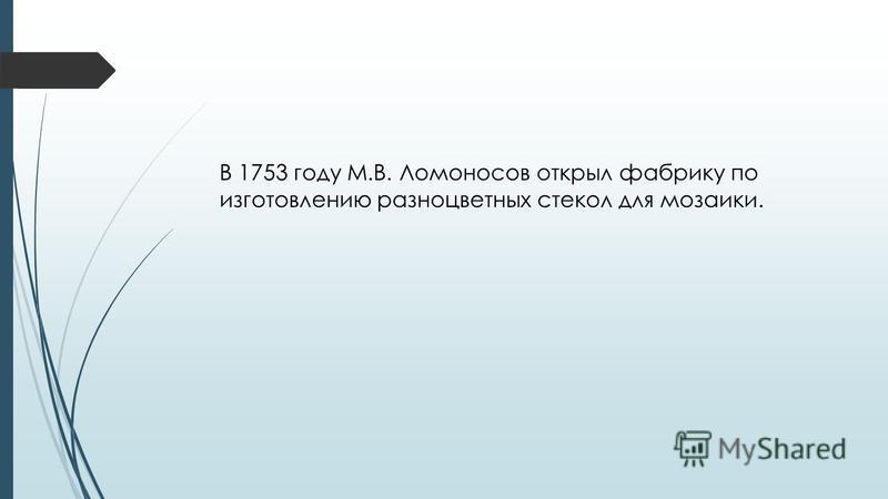 В 1753 году М.В. Ломоносов открыл фабрику по изготовлению разноцветных стекол для мозаики.