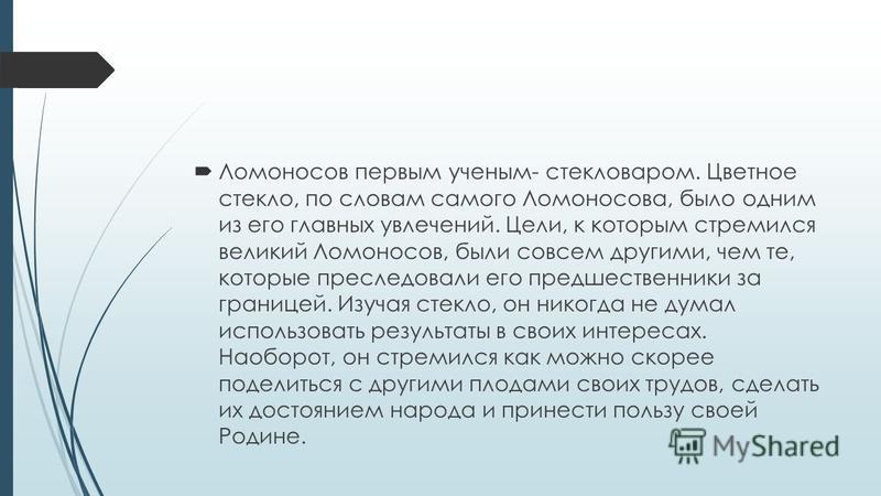 Ломоносов первым ученым- стекловаром. Цветное стекло, по словам самого Ломоносова, было одним из его главных увлечений. Цели, к которым стремился великий Ломоносов, были совсем другими, чем те, которые преследовали его предшественники за границей. Из