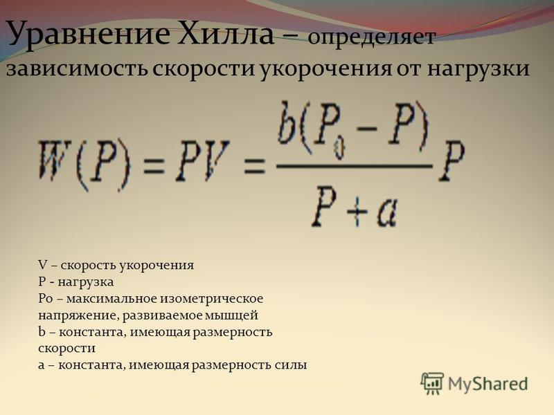 Уравнение Хилла – определяет зависимость скорости укорочения от нагрузки V – скорость укорочения P - нагрузка Po – максимальное изометрическое напряжение, развиваемое мышцей b – константа, имеющая размерность скорости a – константа, имеющая размернос