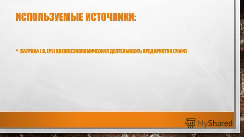 ИСПОЛЬЗУЕМЫЕ ИСТОЧНИКИ: БАГРОВА І.В. (РУ) ВНЕШНЕЭКОНОМИЧЕСКАЯ ДЕЯТЕЛЬНОСТЬ ПРЕДПРИЯТИЯ (2004)