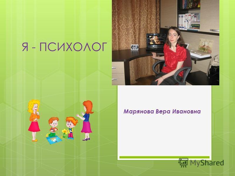 Я - ПСИХОЛОГ Марянова Вера Ивановна
