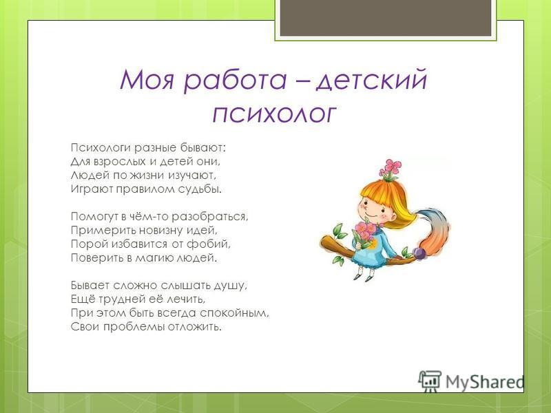 Моя работа – детский психолог Психологи разные бывают: Для взрослых и детей они, Людей по жизни изучают, Играют правилом судьбы. Помогут в чём-то разобраться, Примерить новизну идей, Порой избавится от фобий, Поверить в магию людей. Бывает сложно слы