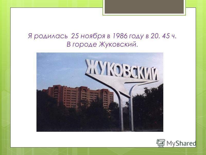 Я родилась 25 ноября в 1986 году в 20. 45 ч. В городе Жуковский.