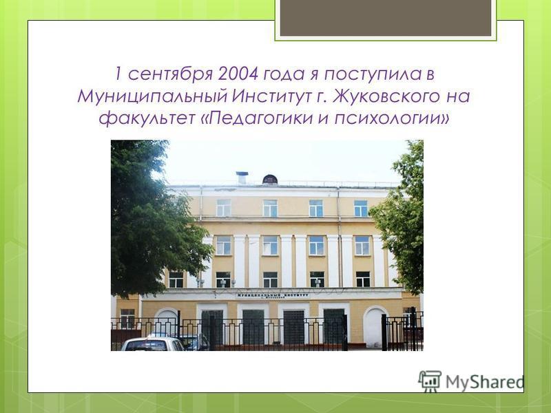 1 сентября 2004 года я поступила в Муниципальный Институт г. Жуковского на факультет «Педагогики и психологии»