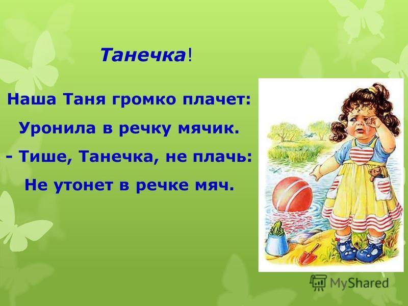 Танечка! Наша Таня громко плачет: Уронила в речку мячик. - Тише, Танечка, не плачь: Не утонет в речке мяч.