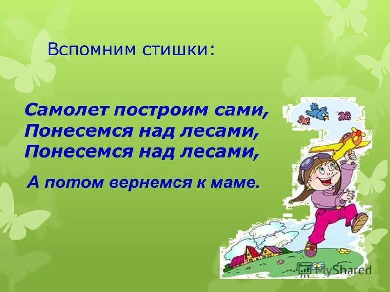 Вспомним стишки: Самолет построим сами, Понесемся над лесами, Понесемся над лесами, А потом вернемся к маме.