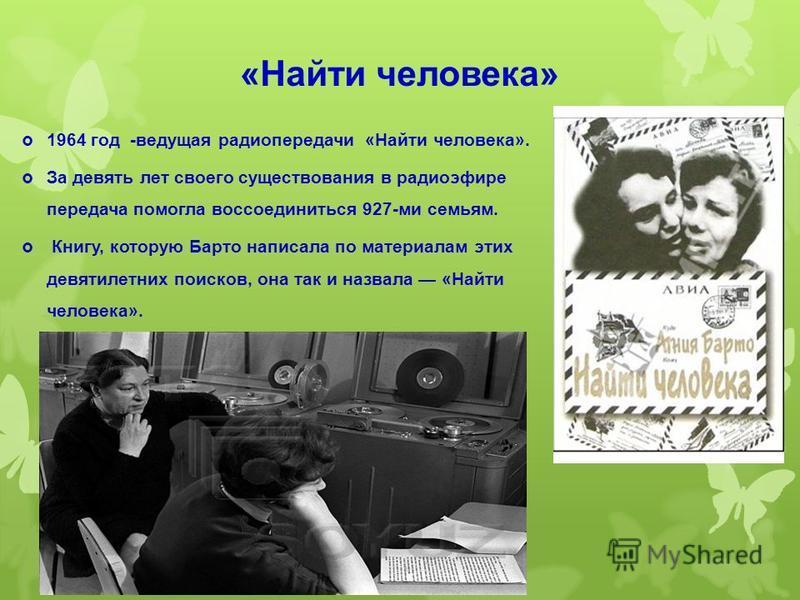 1964 год -ведущая радиопередачи «Найти человека». За девять лет своего существования в радиоэфире передача помогла воссоединиться 927-ми семьям. Книгу, которую Барто написала по материалам этих девятилетних поисков, она так и назвала «Найти человека»