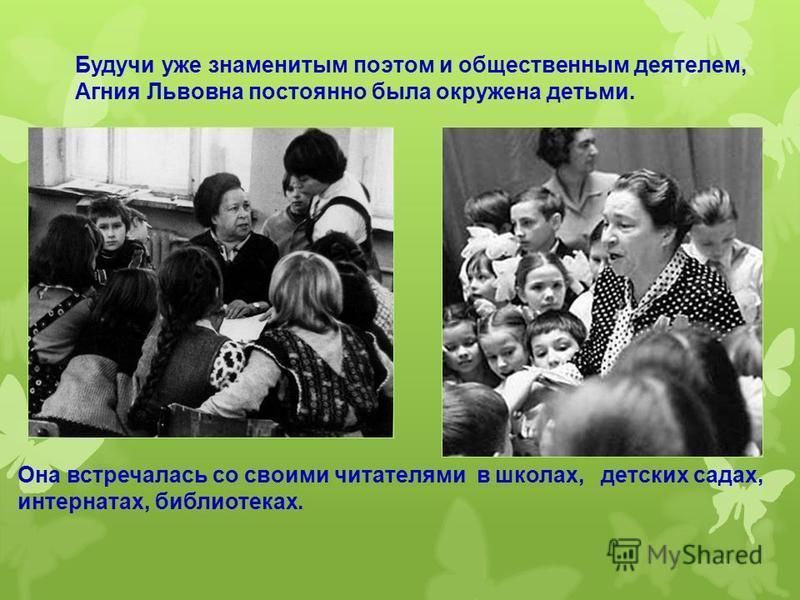 Будучи уже знаменитым поэтом и общественным деятелем, Агния Львовна постоянно была окружена детьми. Она встречалась со своими читателями в школах, детских садах, интернатах, библиотеках.