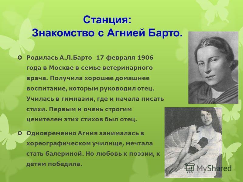 Станция: Знакомство с Агнией Барто. Родилась А.Л.Барто 17 февраля 1906 года в Москве в семье ветеринарного врача. Получила хорошее домашнее воспитание, которым руководил отец. Училась в гимназии, где и начала писать стихи. Первым и очень строгим цени