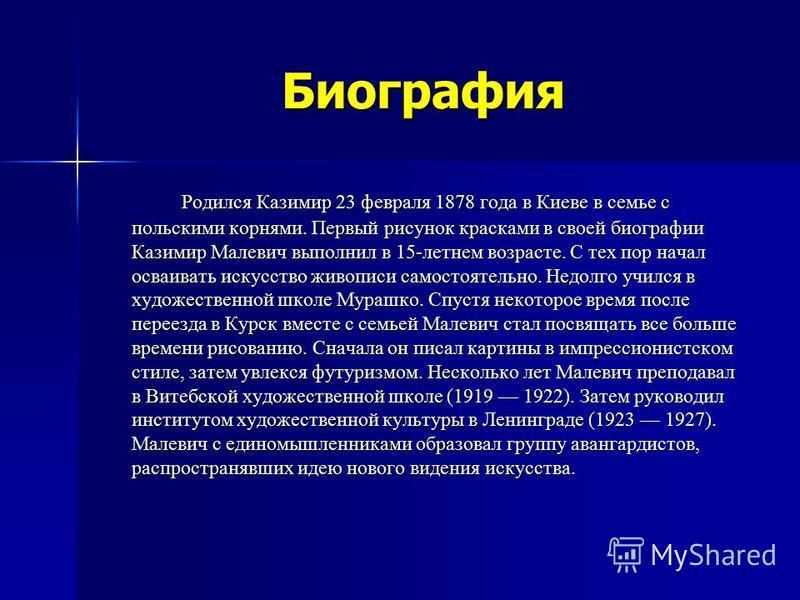 Биография Родился Казимир 23 февраля 1878 года в Киеве в семье с польскими корнями. Первый рисунок красками в своей биографии Казимир Малевич выполнил в 15-летнем возрасте. С тех пор начал осваивать искусство живописи самостоятельно. Недолго учился в