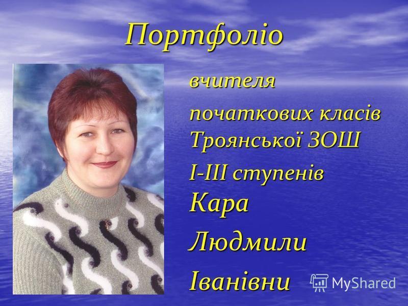 Портфоліо вчителя початкових класів Троянської ЗОШ І-ІІІ ступенів Кара Людмили Іванівни