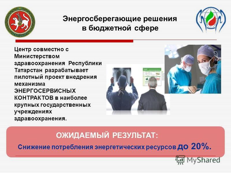 Центр совместно с Министерством здравоохранения Республики Татарстан разрабатывает пилотный проект внедрения механизма ЭНЕРГОСЕРВИСНЫХ КОНТРАКТОВ в наиболее крупных государственных учреждениях здравоохранения. Энергосберегающие решения в бюджетной сф