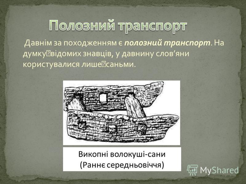 Давнім за походженням є полозний транспорт. На думку відомих знавців, у давнину словяни користувалися лише саньми. Викопні волокуші-сани (Раннє середньовіччя)
