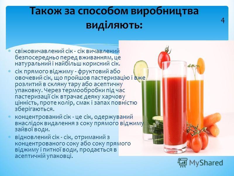 свіжовичавлений сік - сік вичавлений безпосередньо перед вживанням, це натуральний і найбільш корисний сік. сік прямого віджиму - фруктовий або овочевий сік, що пройшов пастеризацію і вже розлитий в скляну тару або асептичну упаковку. Через термообро