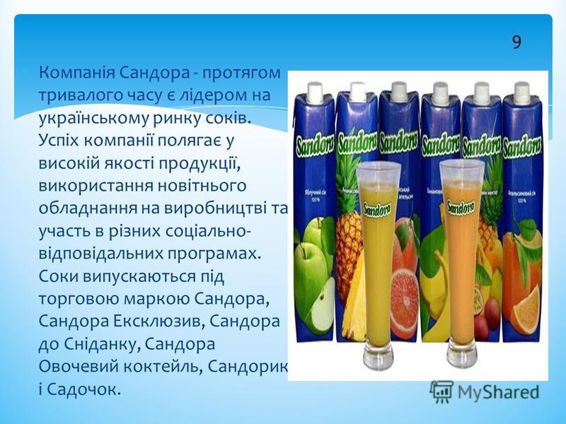 9 Компанія Сандора - протягом тривалого часу є лідером на українському ринку соків. Успіх компанії полягає у високій якості продукції, використання новітнього обладнання на виробництві та участь в різних соціально- відповідальних програмах. Соки випу