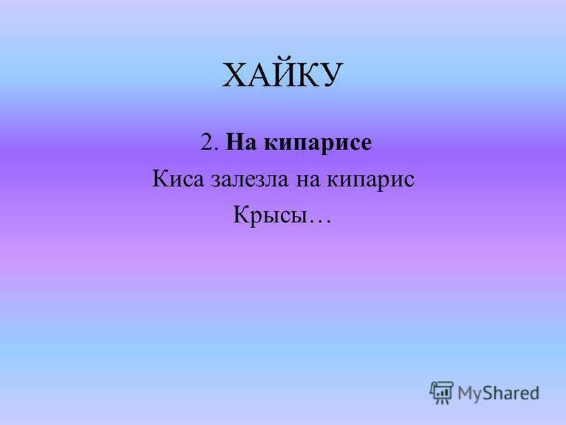 ХАЙКУ 2. На кипарисе Киса залезла на кипарис Крысы…