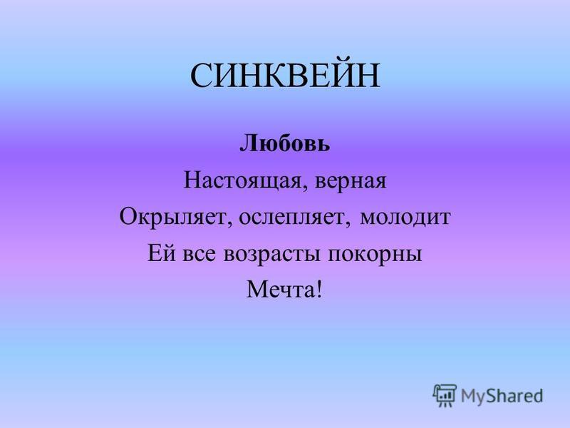 СИНКВЕЙН Любовь Настоящая, верная Окрыляет, ослепляет, молодит Ей все возрасты покорны Мечта!