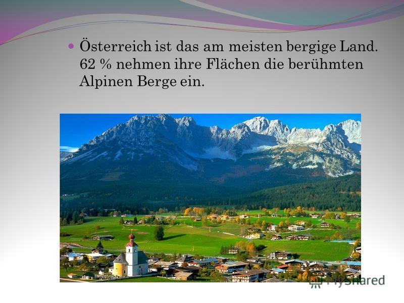 Österreich ist das am meisten bergige Land. 62 % nehmen ihre Flächen die berühmten Alpinen Berge ein.
