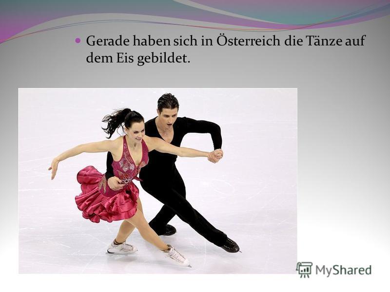 Gerade haben sich in Österreich die Tänze auf dem Eis gebildet.