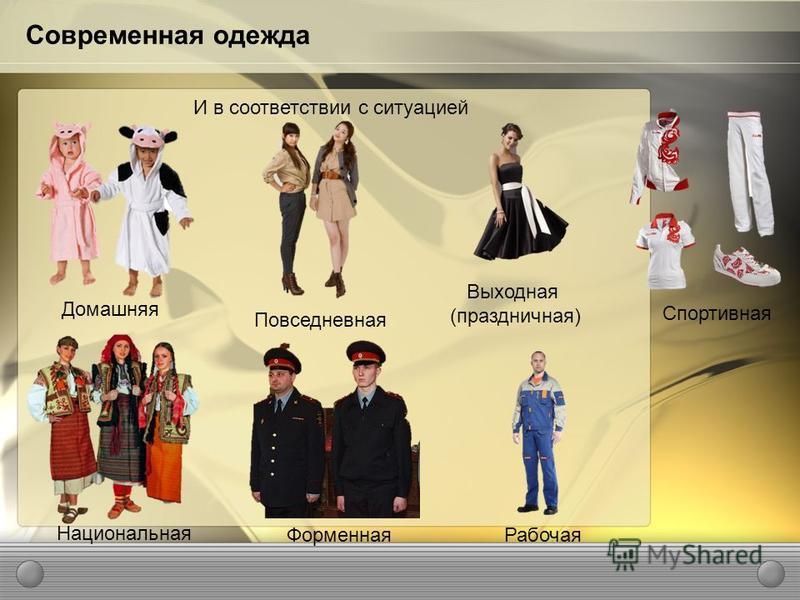 Современная одежда И в соответствии с ситуацией Домашняя Повседневная Выходная (праздничная) Спортивная Национальная Форменная Рабочая