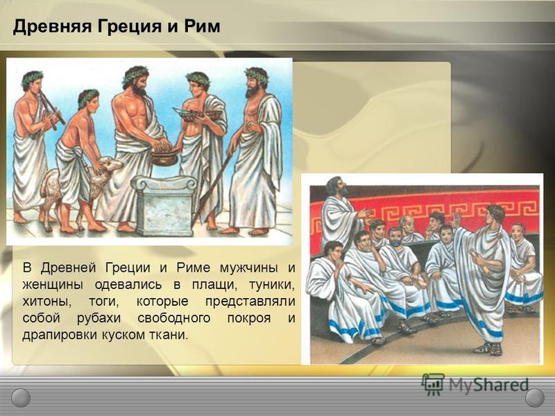 В Древней Греции и Риме мужчины и женщины одевались в плащи, туники, хитоны, тоги, которые представляли собой рубахи свободного покроя и драпировки куском ткани. Древняя Греция и Рим