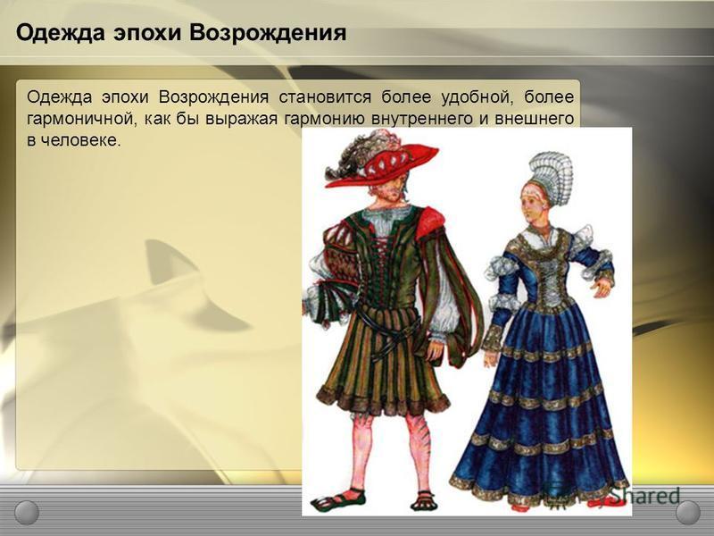 Одежда эпохи Возрождения становится более удобной, более гармоничной, как бы выражая гармонию внутреннего и внешнего в человеке. Одежда эпохи Возрождения