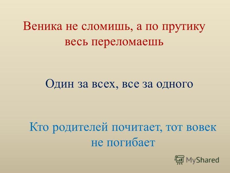 Веника не сломишь, а по прутику весь переломаешь Один за всех, все за одного Кто родителей почитает, тот вовек не погибает
