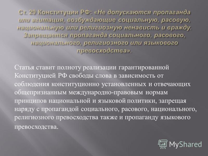 Статья ставит полноту реализации гарантированной Конституцией РФ свободы слова в зависимость от соблюдения конституционно установленных и отвечающих общепризнанным международно - правовым нормам принципов национальной и языковой политики, запрещая на