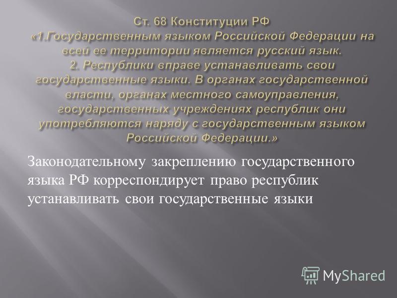 Законодательному закреплению государственного языка РФ корреспондирует право республик устанавливать свои государственные языки