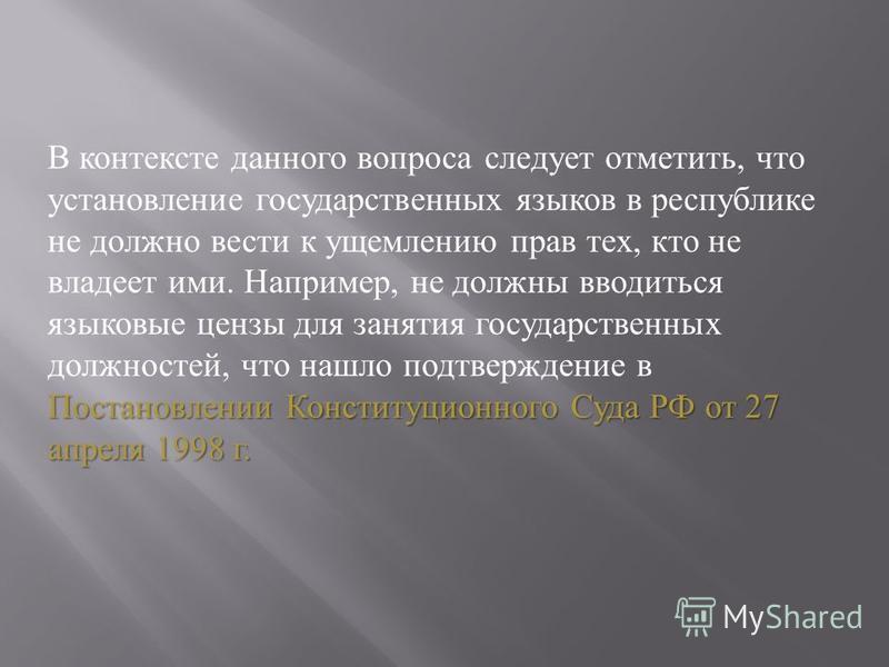 Постановлении Конституционного Суда РФ от 27 апреля 1998 г. В контексте данного вопроса следует отметить, что установление государственных языков в республике не должно вести к ущемлению прав тех, кто не владеет ими. Например, не должны вводиться язы