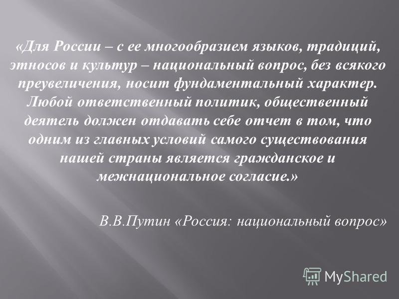 « Для России – с ее многообразием языков, традиций, этносов и культур – национальный вопрос, без всякого преувеличения, носит фундаментальный характер. Любой ответственный политик, общественный деятель должен отдавать себе отчет в том, что одним из г