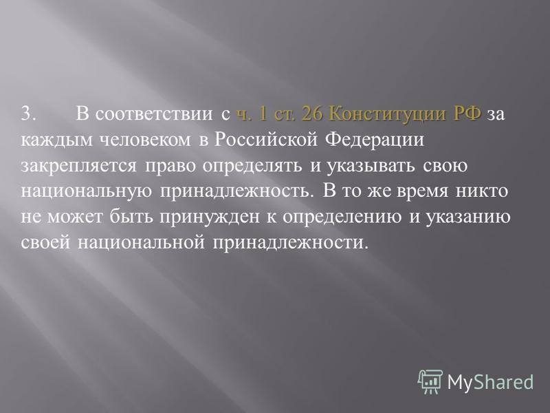 ч. 1 ст. 26 Конституции РФ 3. В соответствии с ч. 1 ст. 26 Конституции РФ за каждым человеком в Российской Федерации закрепляется право определять и указывать свою национальную принадлежность. В то же время никто не может быть принужден к определению