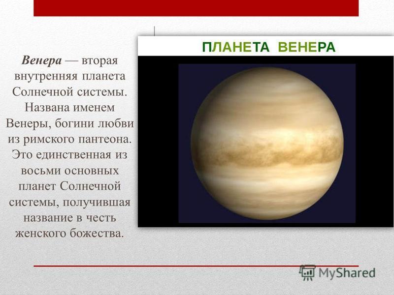 Венера вторая внутренняя планета Солнечной системы. Названа именем Венеры, богини любви из римского пантеона. Это единственная из восьми основных планет Солнечной системы, получившая название в честь женского божества.