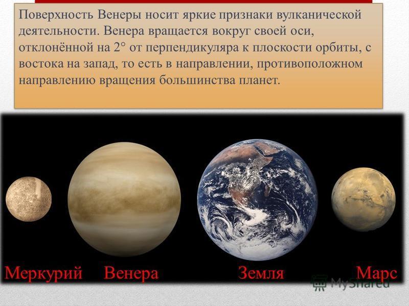 Поверхность Венеры носит яркие признаки вулканической деятельности. Венера вращается вокруг своей оси, отклонённой на 2° от перпендикуляра к плоскости орбиты, с востока на запад, то есть в направлении, противоположном направлению вращения большинства