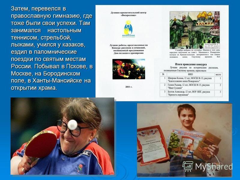 Затем, перевелся в православную гимназию, где тоже были свои успехи. Там занимался настольным теннисом, стрельбой, лыжами, учился у казаков, ездил в паломнические поездки по святым местам России. Побывал в Пскове, в Москве, на Бородинском поле, в Хан