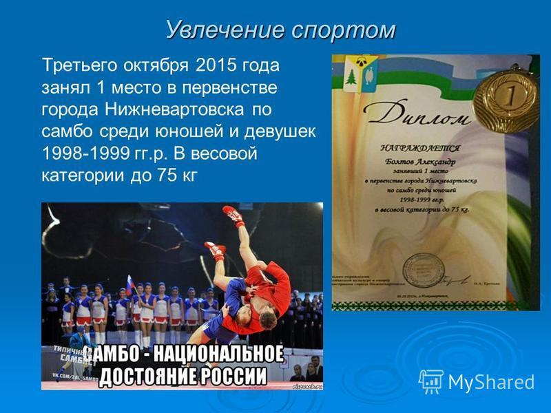 Третьего октября 2015 года занял 1 место в первенстве города Нижневартовска по самбо среди юношей и девушек 1998-1999 гг.р. В весовой категории до 75 кг Увлечение спортом
