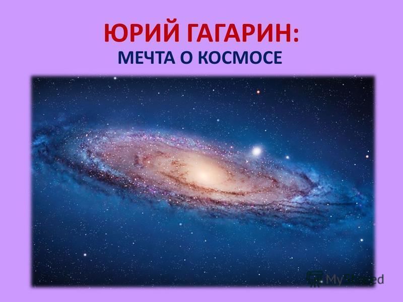 ЮРИЙ ГАГАРИН: МЕЧТА О КОСМОСЕ
