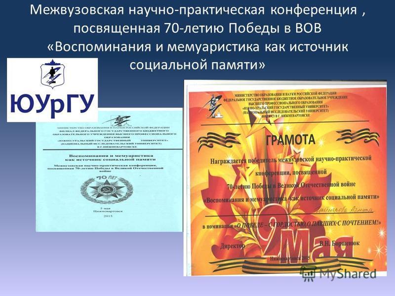Межвузовская научно-практическая конференция, посвященная 70-летию Победы в ВОВ «Воспоминания и мемуаристика как источник социальной памяти»