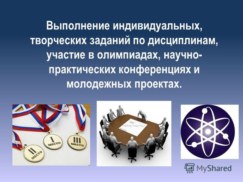 Выполнение индивидуальных, творческих заданий по дисциплинам, участие в олимпиадах, научно- практических конференциях и молодежных проектах.