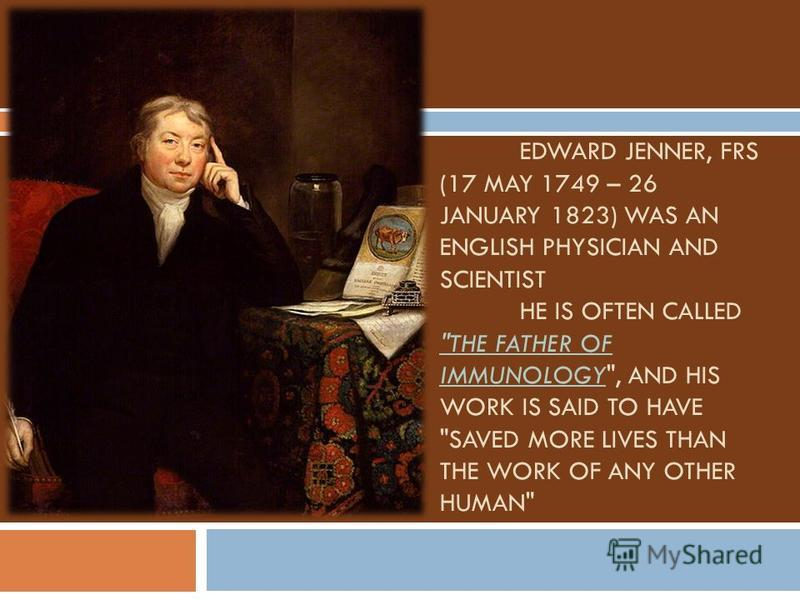 EDWARD JENNER, FRS (17 MAY 1749 – 26 JANUARY 1823) WAS AN ENGLISH PHYSICIAN AND SCIENTIST HE IS OFTEN CALLED THE FATHER OF IMMUNOLOGY, AND HIS WORK IS SAID TO HAVE SAVED MORE LIVES THAN THE WORK OF ANY OTHER HUMAN