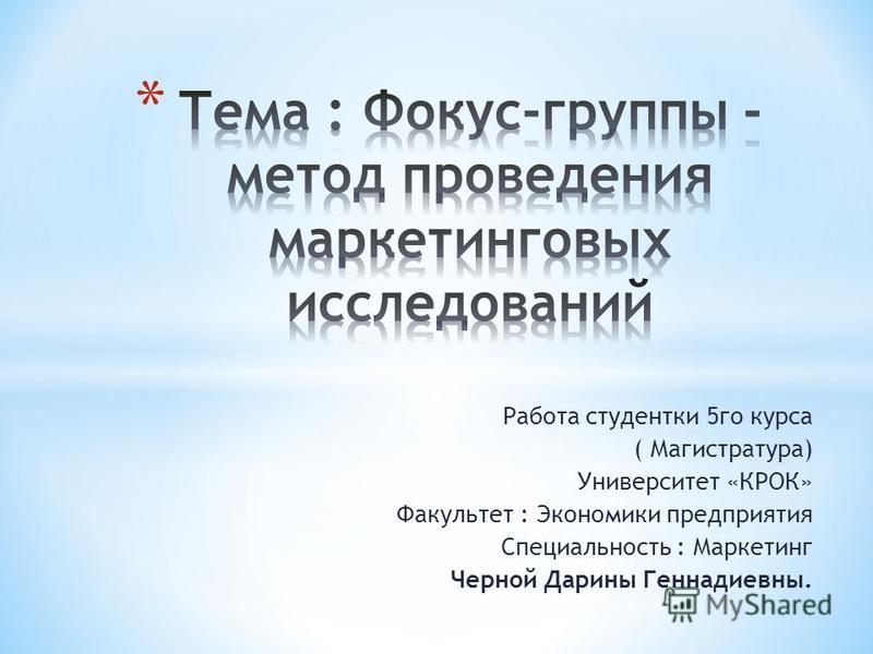 Работа студентки 5 го курса ( Магистратура) Университет «КРОК» Факультет : Экономики предприятия Специальность : Маркетинг Черной Дарины Геннадиевны.