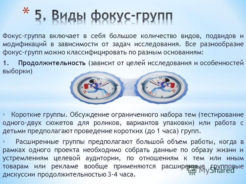 Фокус-группа включает в себя большое количество видов, подвидов и модификаций в зависимости от задач исследования. Все разнообразие фокус-групп можно классифицировать по разным основаниям: 1. Продолжительность (зависит от целей исследования и особенн
